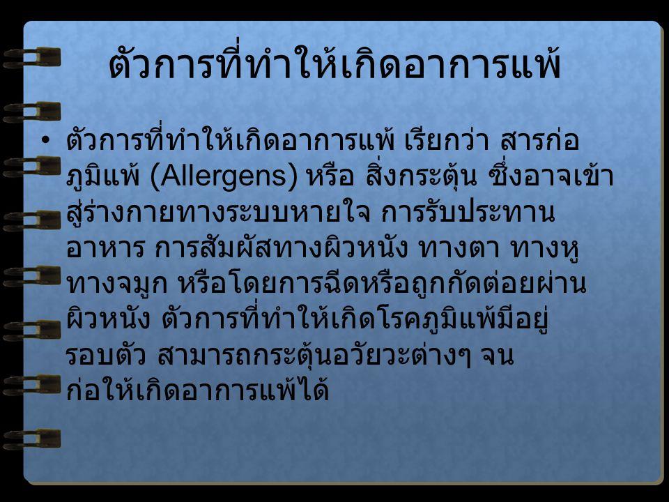 ตัวการที่ทำให้เกิดอาการแพ้ ตัวการที่ทำให้เกิดอาการแพ้ เรียกว่า สารก่อ ภูมิแพ้ (Allergens) หรือ สิ่งกระตุ้น ซึ่งอาจเข้า สู่ร่างกายทางระบบหายใจ การรับประทาน อาหาร การสัมผัสทางผิวหนัง ทางตา ทางหู ทางจมูก หรือโดยการฉีดหรือถูกกัดต่อยผ่าน ผิวหนัง ตัวการที่ทำให้เกิดโรคภูมิแพ้มีอยู่ รอบตัว สามารถกระตุ้นอวัยวะต่างๆ จน ก่อให้เกิดอาการแพ้ได้