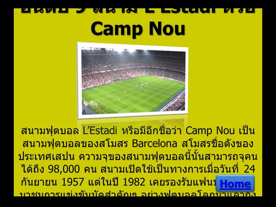 อันดับ 9 สนาม L'Estadi หรือ Camp Nou อันดับ 9 สนาม L'Estadi หรือ Camp Nou สนามฟุตบอล L'Estadi หรือมีอีกชื่อว่า Camp Nou เป็น สนามฟุตบอลของสโมสร Barcel