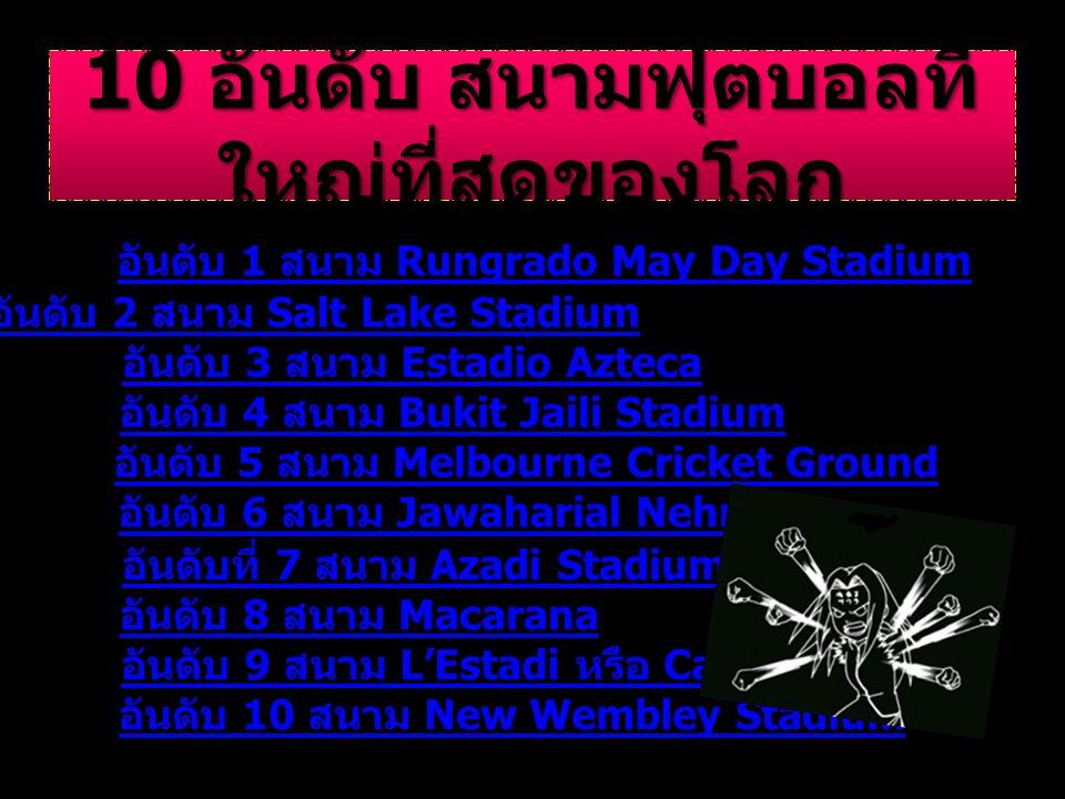 10 อันดับ สนามฟุตบอลที่ ใหญ่ที่สุดของโลก อันดับ 1 สนาม Rungrado May Day Stadium อันดับ 2 สนาม Salt Lake Stadium อันดับ 3 สนาม Estadio Azteca อันดับ 4