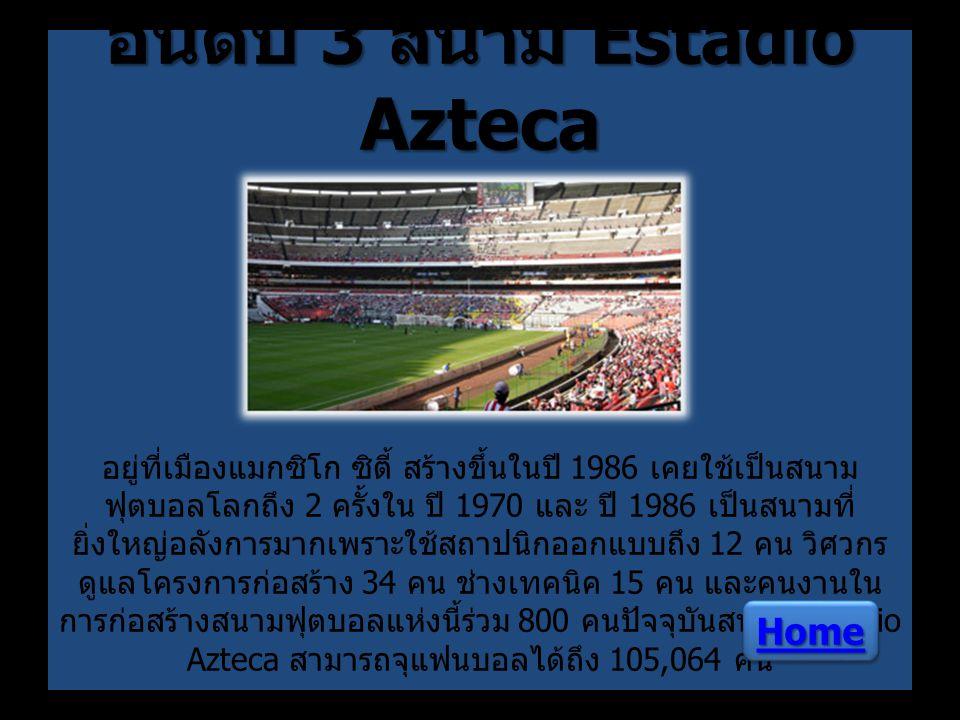 อันดับ 3 สนาม Estadio Azteca อันดับ 3 สนาม Estadio Azteca อยู่ที่เมืองแมกซิโก ซิตี้ สร้างขึ้นในปี 1986 เคยใช้เป็นสนาม ฟุตบอลโลกถึง 2 ครั้งใน ปี 1970 แ