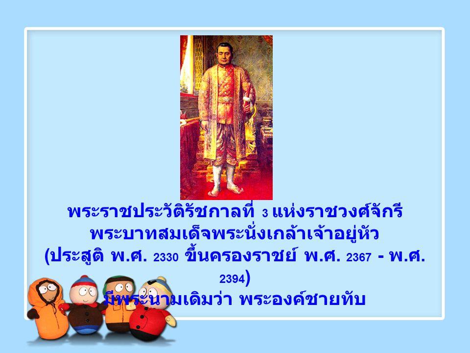 พระราชประวัติรัชกาลที่ 3 แห่งราชวงศ์จักรี พระบาทสมเด็จพระนั่งเกล้าเจ้าอยู่หัว ( ประสูติ พ. ศ. 2330 ขึ้นครองราชย์ พ. ศ. 2367 - พ. ศ. 2394 ) มีพระนามเดิ