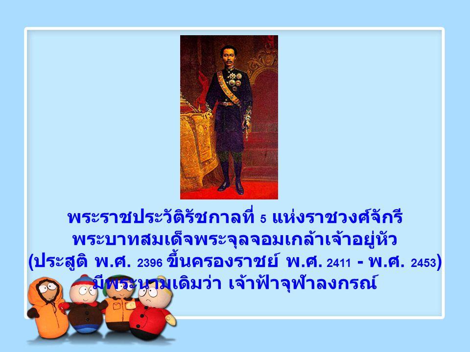 พระราชประวัติรัชกาลที่ 5 แห่งราชวงศ์จักรี พระบาทสมเด็จพระจุลจอมเกล้าเจ้าอยู่หัว ( ประสูติ พ. ศ. 2396 ขึ้นครองราชย์ พ. ศ. 2411 - พ. ศ. 2453 ) มีพระนามเ