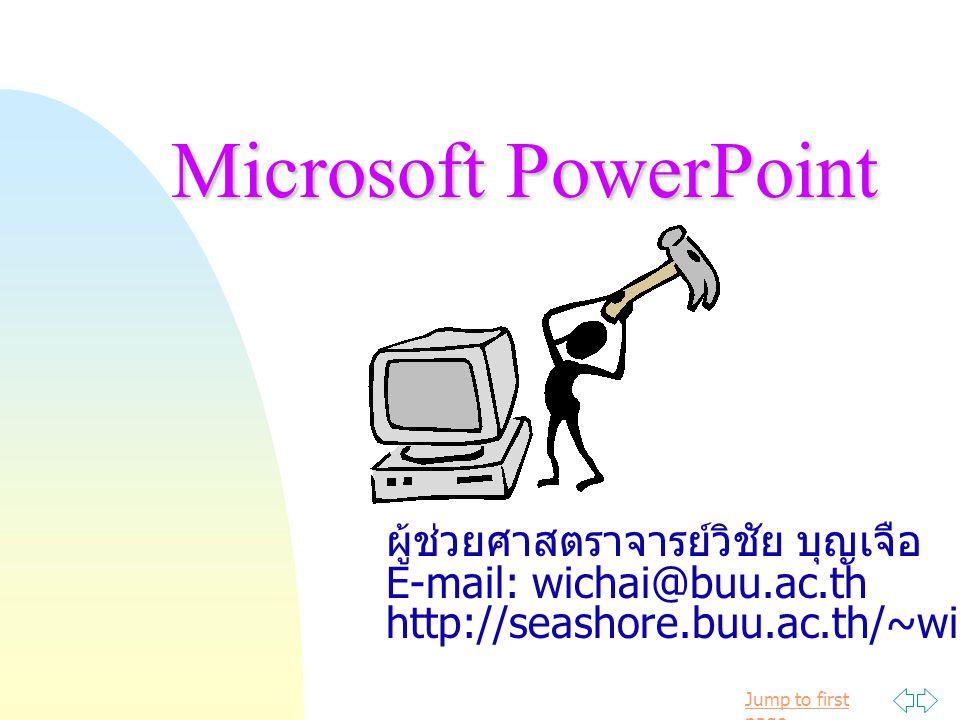 Jump to first pageMicrosoft PowerPoint ผู้ช่วยศาสตราจารย์วิชัย บุญเจือ E-mail: wichai@buu.ac.th http://seashore.buu.ac.th/~wichai