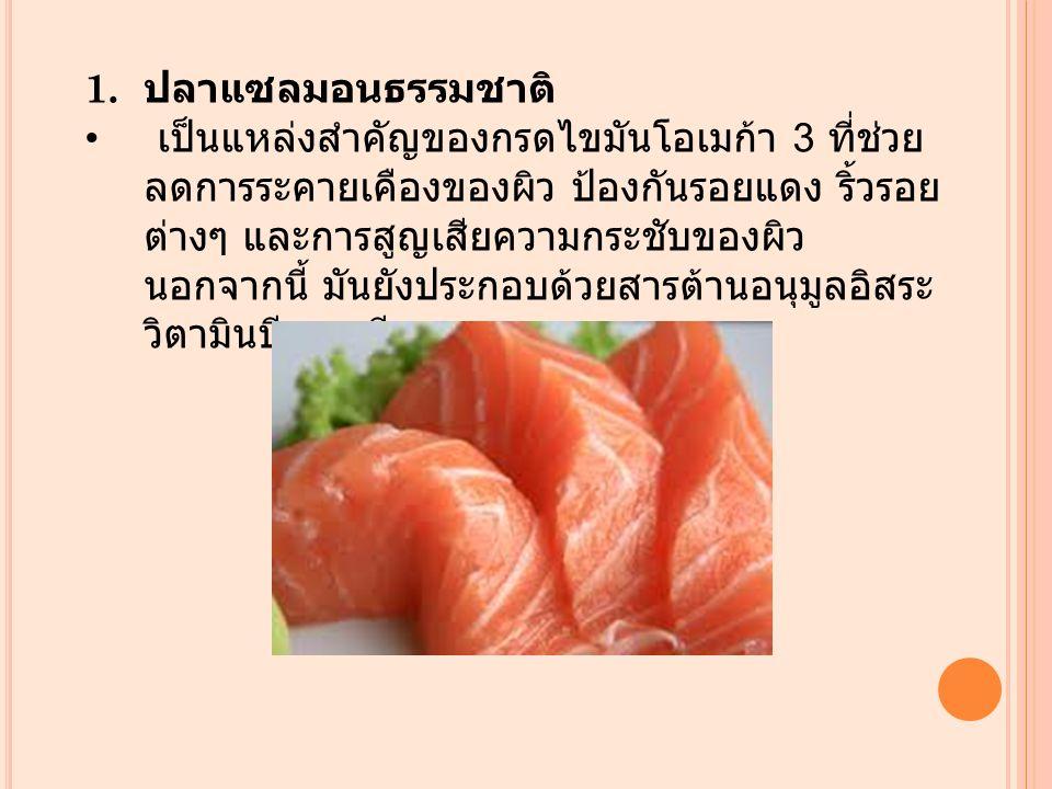 1. ปลาแซลมอนธรรมชาติ เป็นแหล่งสำคัญของกรดไขมันโอเมก้า 3 ที่ช่วย ลดการระคายเคืองของผิว ป้องกันรอยแดง ริ้วรอย ต่างๆ และการสูญเสียความกระชับของผิว นอกจาก