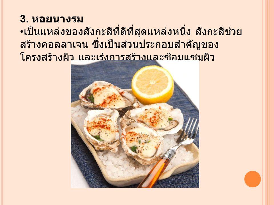 3. หอยนางรม เป็นแหล่งของสังกะสีที่ดีที่สุดแหล่งหนึ่ง สังกะสีช่วย สร้างคอลลาเจน ซึ่งเป็นส่วนประกอบสำคัญของ โครงสร้างผิว และเร่งการสร้างและซ้อมแซมผิว