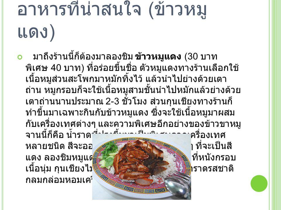 อาหารที่น่าสนใจ ( ข้าวหมู แดง ) มาถึงร้านนี้ก็ต้องมาลองชิม ข้าวหมูแดง (30 บาท พิเศษ 40 บาท ) ที่อร่อยขึ้นชื่อ ตัวหมูแดงทางร้านเลือกใช้ เนื้อหมูส่วนสะโ