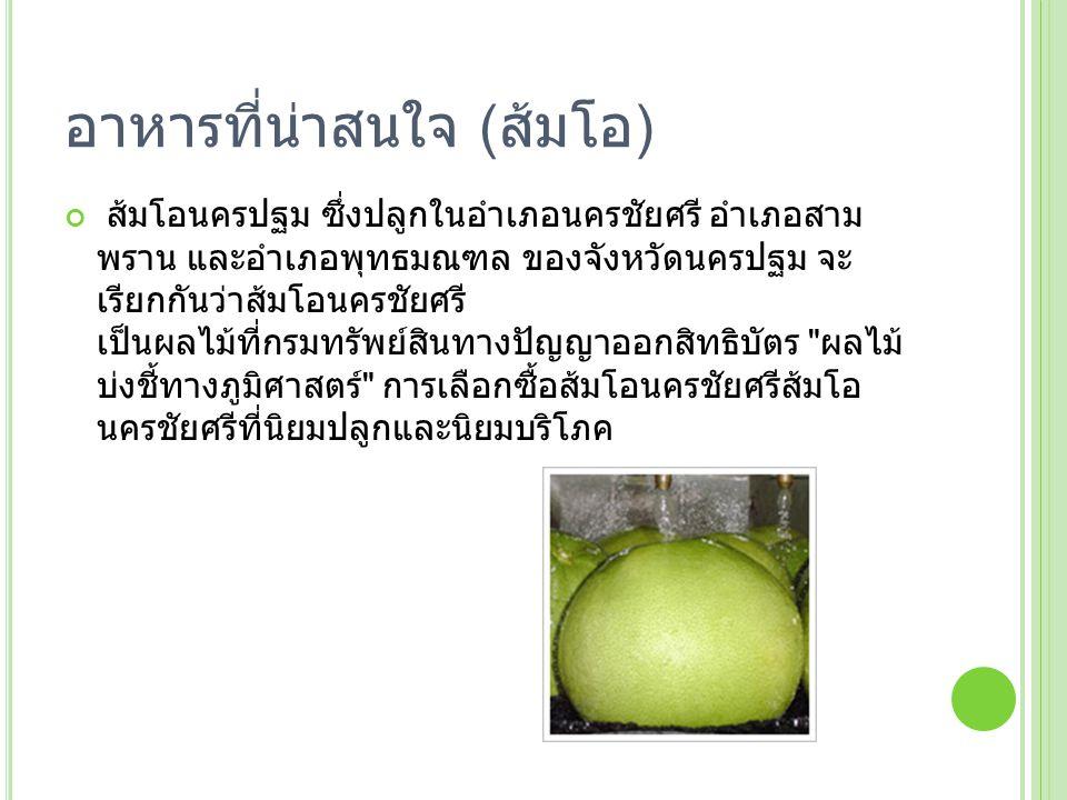 อาหารที่น่าสนใจ ( ส้มโอ ) ส้มโอนครปฐม ซึ่งปลูกในอำเภอนครชัยศรี อำเภอสาม พราน และอำเภอพุทธมณฑล ของจังหวัดนครปฐม จะ เรียกกันว่าส้มโอนครชัยศรี เป็นผลไม้ท