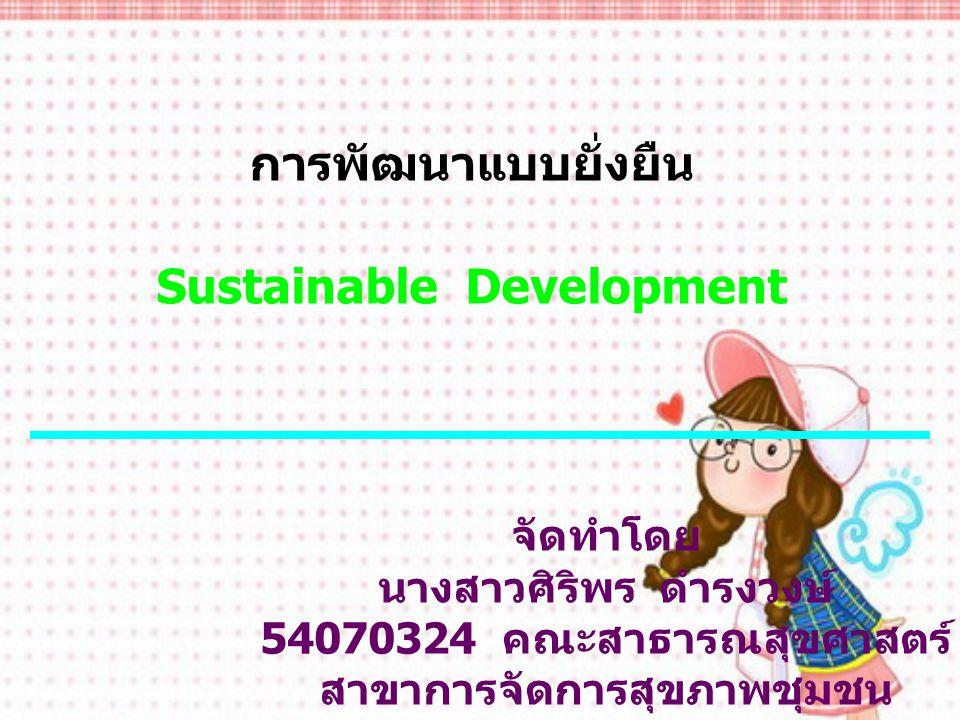 การพัฒนาแบบยั่งยืน Sustainable Development จัดทำโดย นางสาวศิริพร ดำรงวงษ์ 54070324 คณะสาธารณสุขศาสตร์ สาขาการจัดการสุขภาพชุมชน