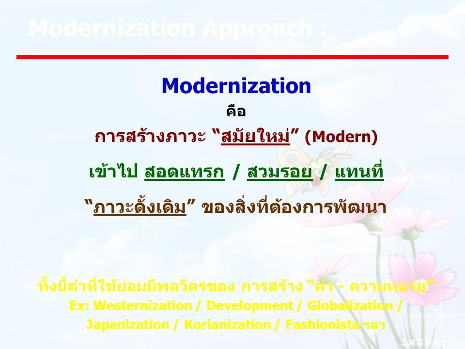 Modernization Approach : Modernization คือ การสร้างภาวะ สมัยใหม่ (Modern) เข้าไป สอดแทรก / สวมรอย / แทนที่ ภาวะดั้งเดิม ของสิ่งที่ต้องการพัฒนา ทั้งนี้คำที่ใช้ย่อมมีพลวัตรของ การสร้าง คำ - ความหมาย Ex: Westernization / Development / Globalization / Japanization / Korianization / Fashionista ฯลฯ