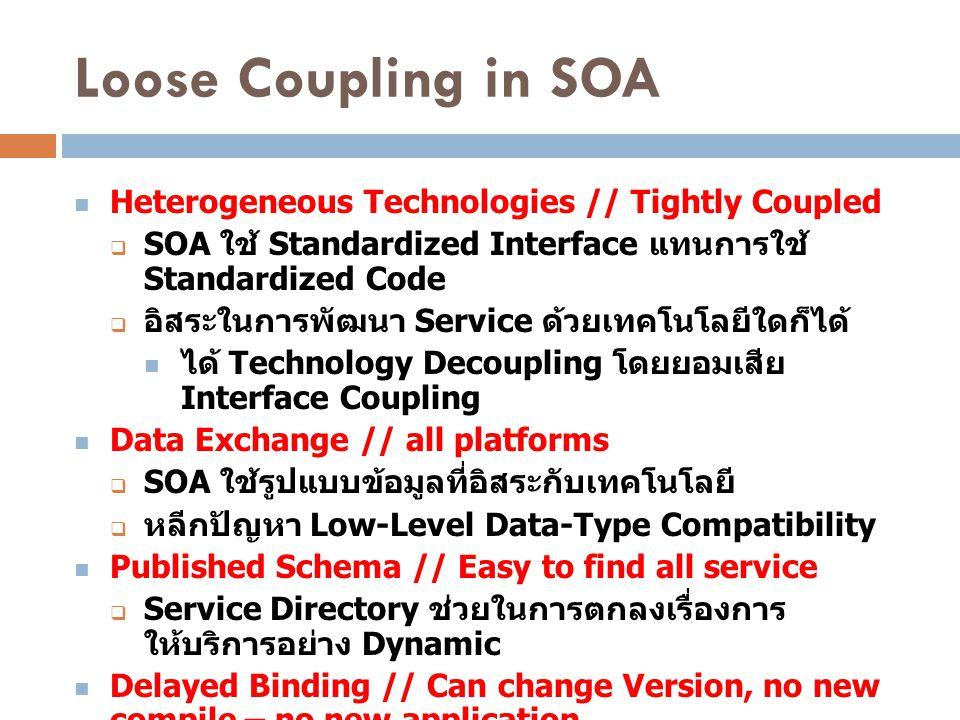 Loose Coupling in SOA Heterogeneous Technologies // Tightly Coupled  SOA ใช้ Standardized Interface แทนการใช้ Standardized Code  อิสระในการพัฒนา Ser