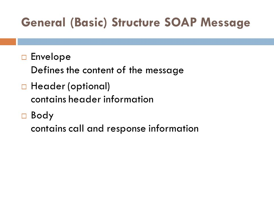 General (Basic) Structure SOAP Message  Envelope Defines the content of the message  Header (optional) contains header information  Body contains c