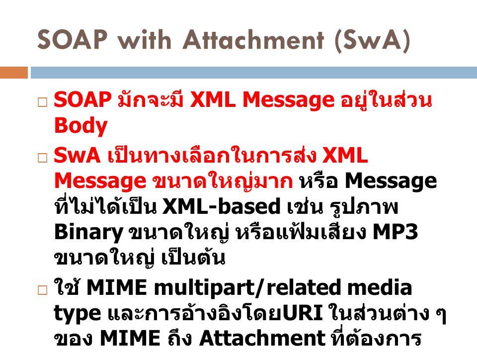 SOAP with Attachment (SwA)  SOAP มักจะมี XML Message อยู่ในส่วน Body  SwA เป็นทางเลือกในการส่ง XML Message ขนาดใหญ่มาก หรือ Message ที่ไม่ได้เป็น XM
