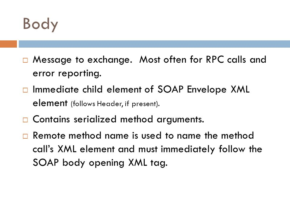Body  Message to exchange. Most often for RPC calls and error reporting.  Immediate child element of SOAP Envelope XML element (follows Header, if p