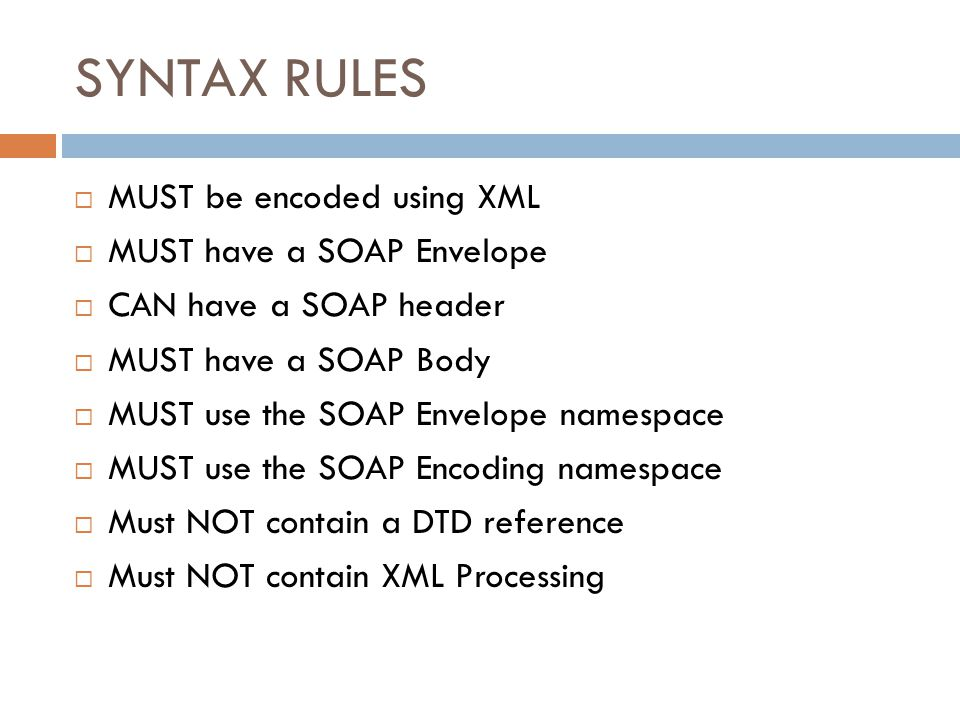SYNTAX RULES  MUST be encoded using XML  MUST have a SOAP Envelope  CAN have a SOAP header  MUST have a SOAP Body  MUST use the SOAP Envelope nam