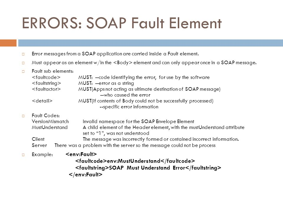 ERRORS: SOAP Fault Element  Error messages from a SOAP application are carried inside a Fault element.  Must appear as an element w/in the element a
