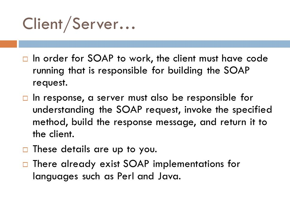 Client/Server…  In order for SOAP to work, the client must have code running that is responsible for building the SOAP request.  In response, a serv