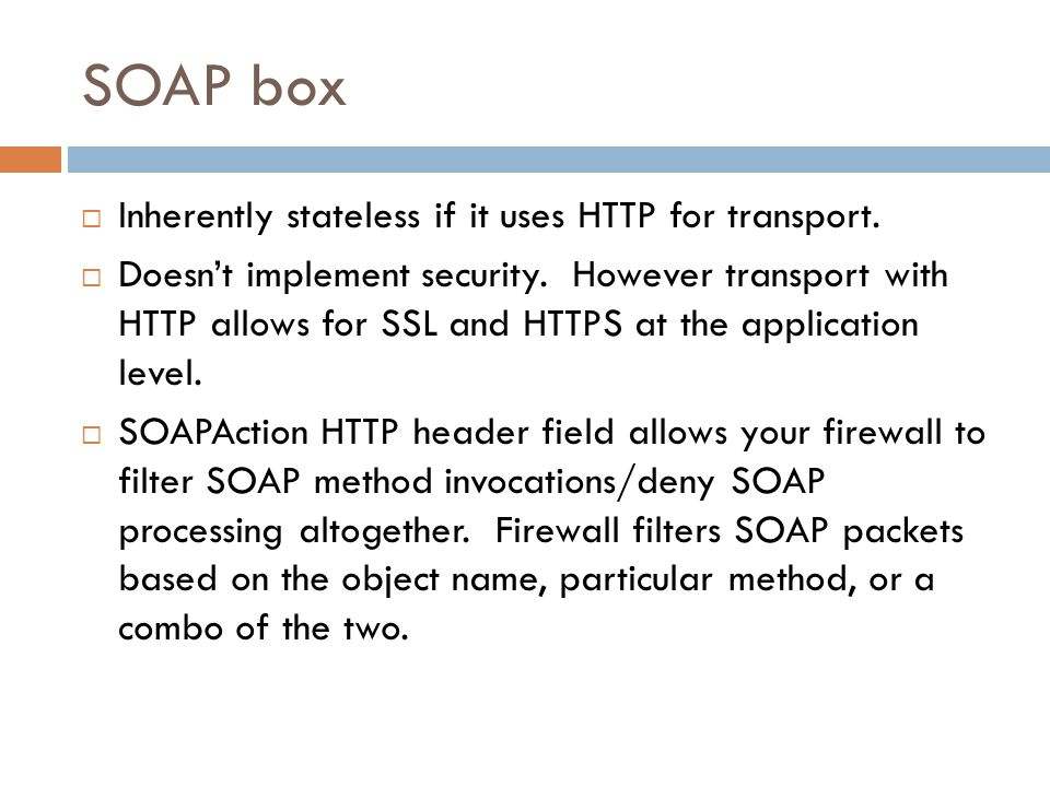 SOAP box  Inherently stateless if it uses HTTP for transport.  Doesn't implement security. However transport with HTTP allows for SSL and HTTPS at t