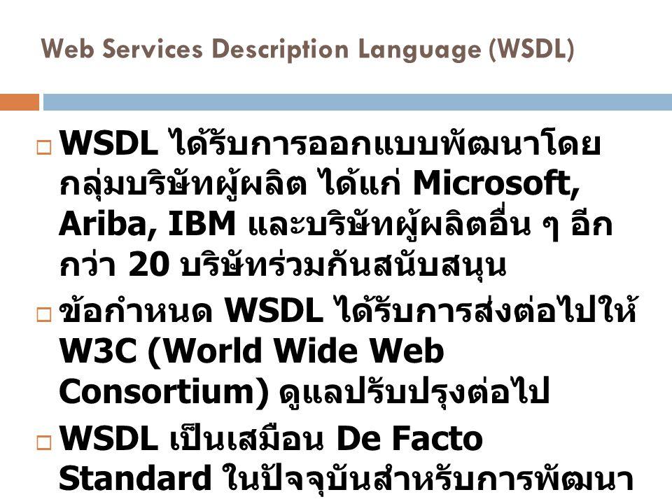 Web Services Description Language (WSDL)  WSDL ได้รับการออกแบบพัฒนาโดย กลุ่มบริษัทผู้ผลิต ได้แก่ Microsoft, Ariba, IBM และบริษัทผู้ผลิตอื่น ๆ อีก กว่