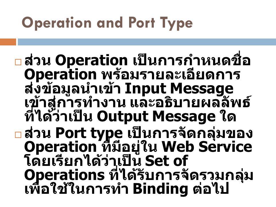 Operation and Port Type  ส่วน Operation เป็นการกำหนดชื่อ Operation พร้อมรายละเอียดการ ส่งข้อมูลนำเข้า Input Message เข้าสู่การทำงาน และอธิบายผลลัพธ์