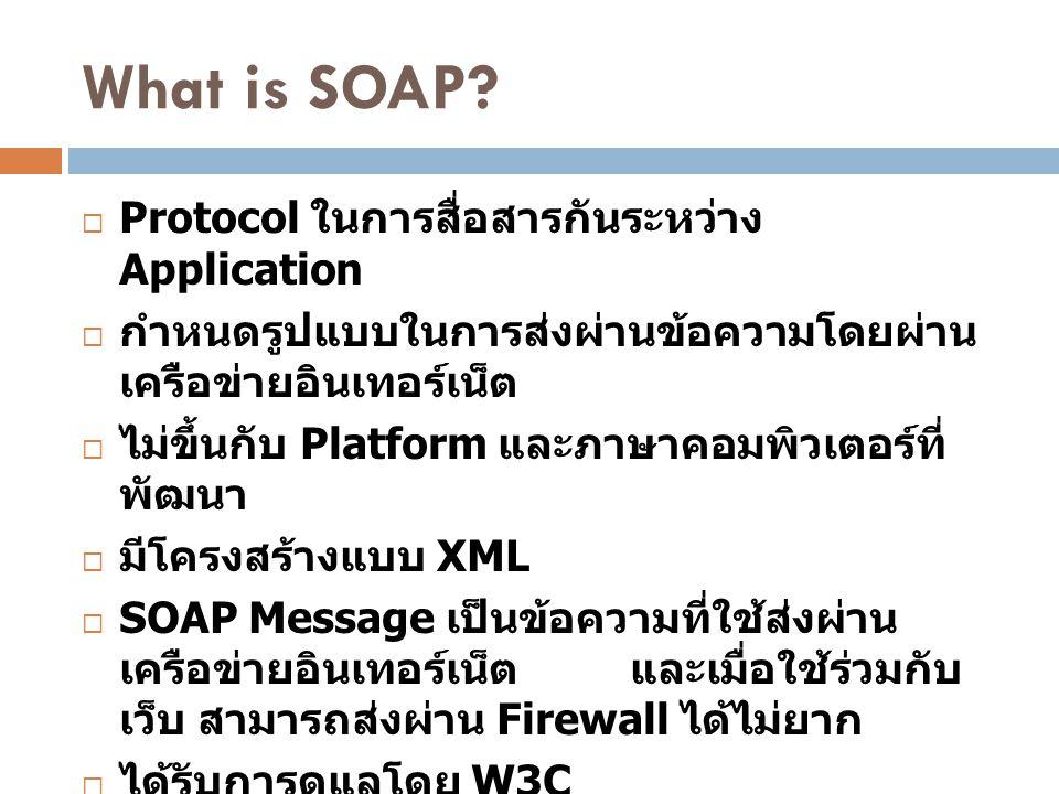 What is SOAP?  Protocol ในการสื่อสารกันระหว่าง Application  กำหนดรูปแบบในการส่งผ่านข้อความโดยผ่าน เครือข่ายอินเทอร์เน็ต  ไม่ขึ้นกับ Platform และภาษ