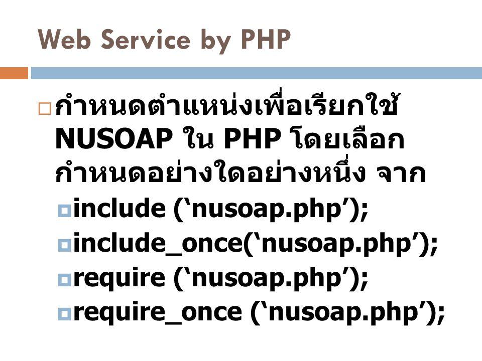 Web Service by PHP  กำหนดตำแหน่งเพื่อเรียกใช้ NUSOAP ใน PHP โดยเลือก กำหนดอย่างใดอย่างหนึ่ง จาก  include ('nusoap.php');  include_once('nusoap.php'