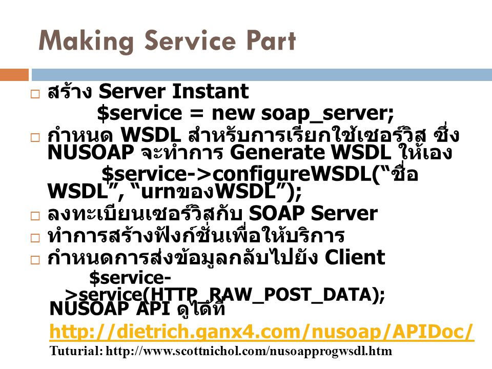 Making Service Part  สร้าง Server Instant $service = new soap_server;  กำหนด WSDL สำหรับการเรียกใช้เซอร์วิส ซึ่ง NUSOAP จะทำการ Generate WSDL ให้เอง