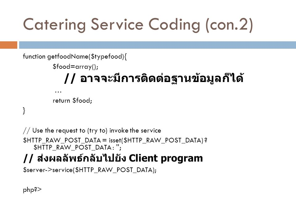 Catering Service Coding (con.2) function getfoodName($typefood){ $food=array(); // อาจจะมีการติดต่อฐานข้อมูลก็ได้ … return $food; } // Use the request