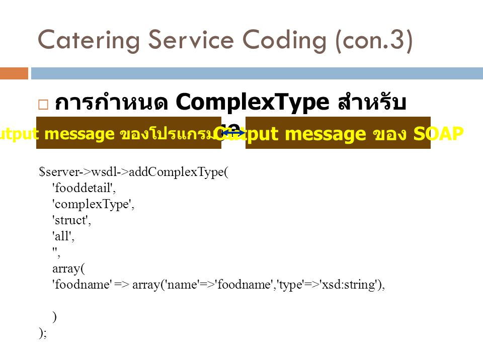 Catering Service Coding (con.3)  การกำหนด ComplexType สำหรับ Output message $server->wsdl->addComplexType( 'fooddetail', 'complexType', 'struct', 'al