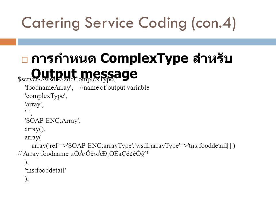 Catering Service Coding (con.4)  การกำหนด ComplexType สำหรับ Output message $server->wsdl->addComplexType( 'foodnameArray', //name of output variable