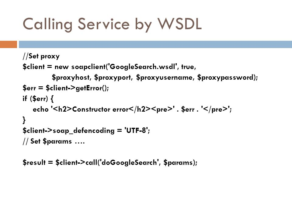 Calling Service by WSDL //Set proxy $client = new soapclient('GoogleSearch.wsdl', true, $proxyhost, $proxyport, $proxyusername, $proxypassword); $err