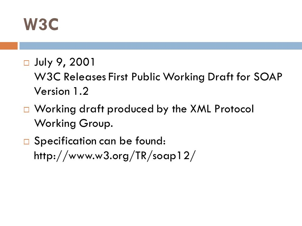 W3C  July 9, 2001 W3C Releases First Public Working Draft for SOAP Version 1.2  Working draft produced by the XML Protocol Working Group.  Specific