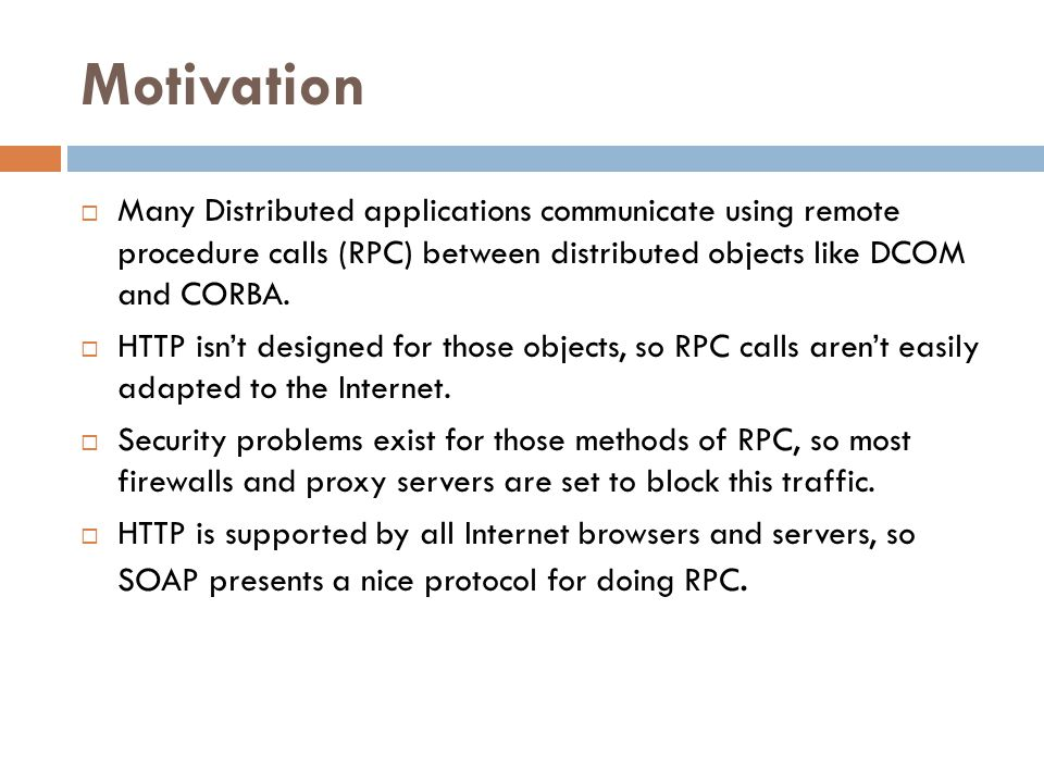 Motivation  Many Distributed applications communicate using remote procedure calls (RPC) between distributed objects like DCOM and CORBA.  HTTP isn'