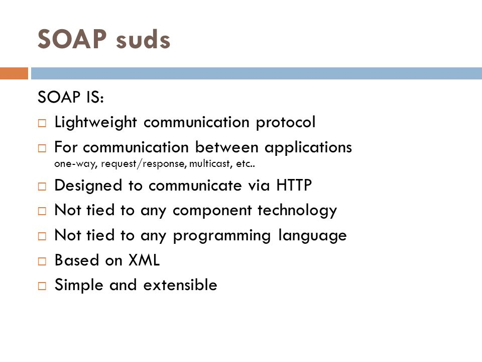 SOAP suds SOAP IS:  Lightweight communication protocol  For communication between applications one-way, request/response, multicast, etc..  Designe