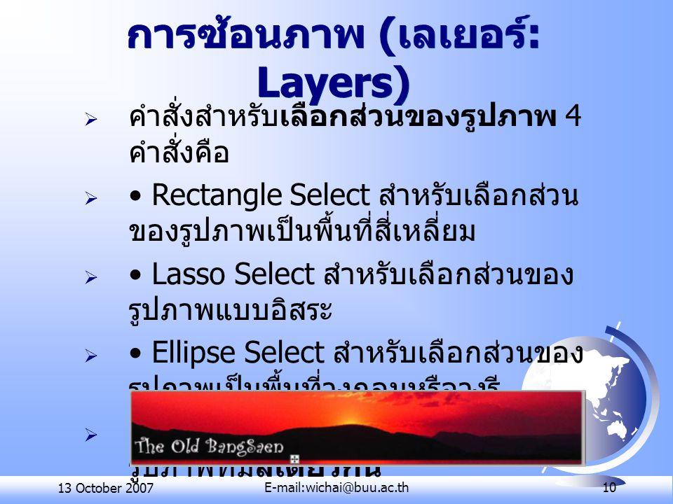 13 October 2007E-mail:wichai@buu.ac.th 10 การซ้อนภาพ ( เลเยอร์ : Layers)  คำสั่งสำหรับเลือกส่วนของรูปภาพ 4 คำสั่งคือ  Rectangle Select สำหรับเลือกส่