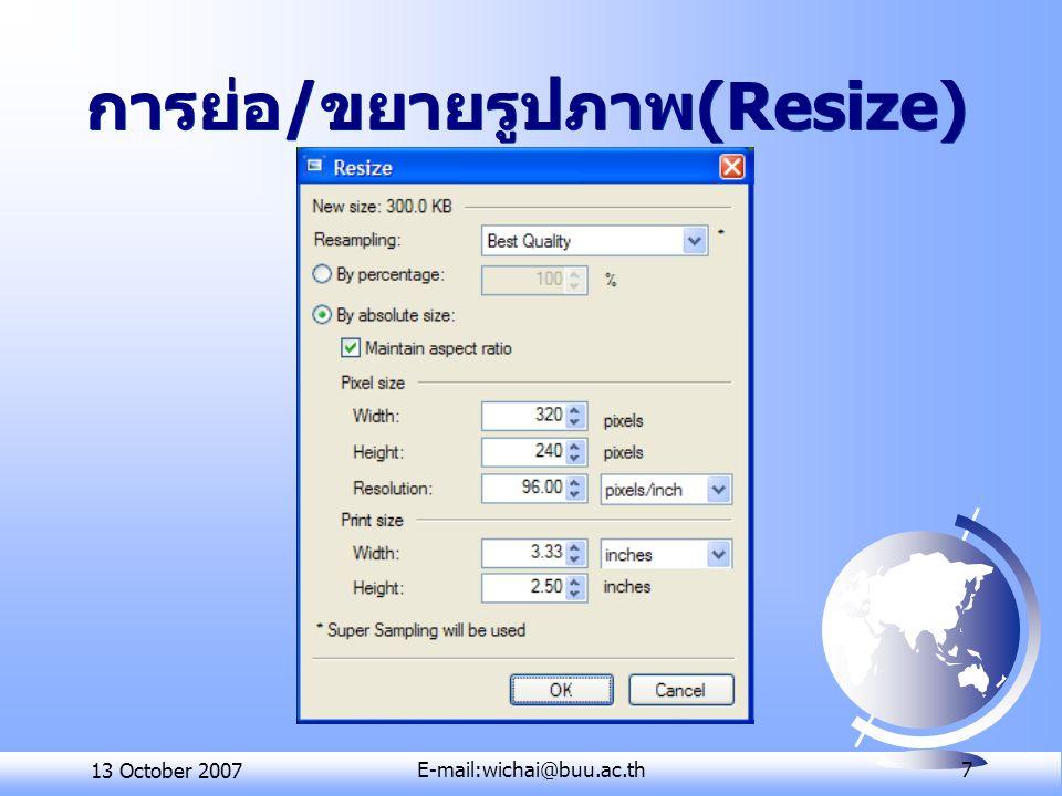 13 October 2007E-mail:wichai@buu.ac.th 8 การตัดภาพในส่วนที่ต้องการ (Crop)  ในกล่องเครื่องมือมีคำสั่งสำหรับเลือก ส่วนของรูปภาพ 4 คำสั่งคือ  Rectangle Select สำหรับเลือกส่วน ของรูปภาพเป็นพื้นที่สี่เหลี่ยม  Lasso Select สำหรับเลือกส่วนของ รูปภาพแบบอิสระ  Ellipse Select สำหรับเลือกส่วนของ รูปภาพเป็นพื้นที่วงกลมหรือวงรี  Magic Wand สำหรับเลือกส่วนของ รูปภาพที่มีสีเดียวกัน