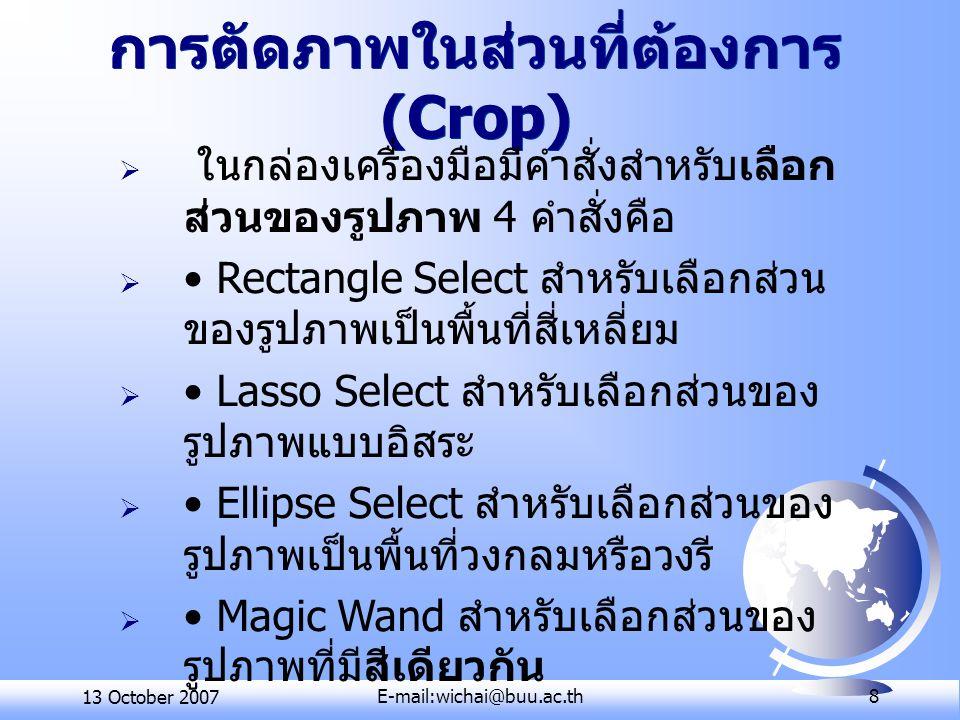 13 October 2007E-mail:wichai@buu.ac.th 8 การตัดภาพในส่วนที่ต้องการ (Crop)  ในกล่องเครื่องมือมีคำสั่งสำหรับเลือก ส่วนของรูปภาพ 4 คำสั่งคือ  Rectangle
