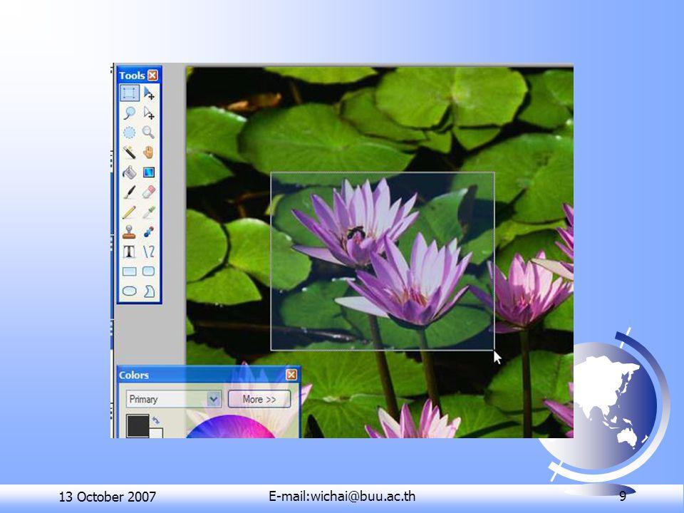 13 October 2007E-mail:wichai@buu.ac.th 10 การซ้อนภาพ ( เลเยอร์ : Layers)  คำสั่งสำหรับเลือกส่วนของรูปภาพ 4 คำสั่งคือ  Rectangle Select สำหรับเลือกส่วน ของรูปภาพเป็นพื้นที่สี่เหลี่ยม  Lasso Select สำหรับเลือกส่วนของ รูปภาพแบบอิสระ  Ellipse Select สำหรับเลือกส่วนของ รูปภาพเป็นพื้นที่วงกลมหรือวงรี  Magic Wand สำหรับเลือกส่วนของ รูปภาพที่มีสีเดียวกัน