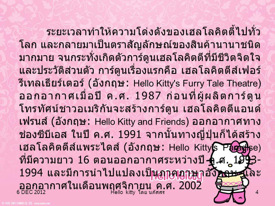 6 DEC 2012 Hello kitty โดย นภัสสร 3 Hello Kitty เป็นตัวการ์ตูนลิขสิทธิ์ของบริษัทซานริโอประเทศ ญี่ปุ่นมีชื่อเล่นว่า