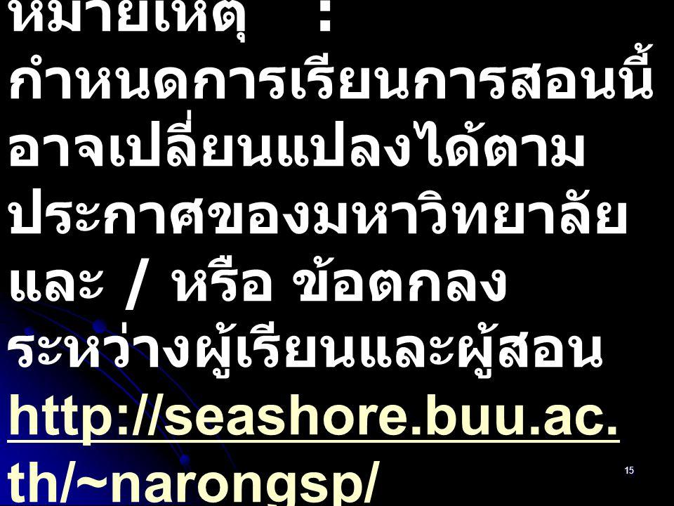 15 หมายเหตุ : กำหนดการเรียนการสอนนี้ อาจเปลี่ยนแปลงได้ตาม ประกาศของมหาวิทยาลัย และ / หรือ ข้อตกลง ระหว่างผู้เรียนและผู้สอน http://seashore.buu.ac. th/