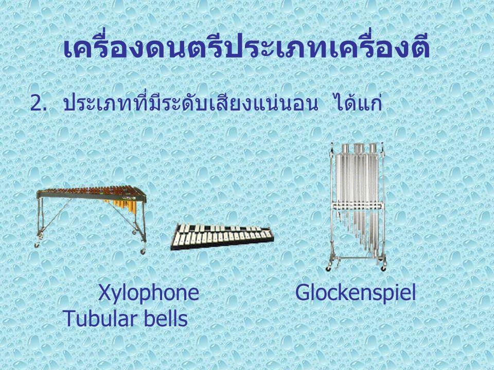 เครื่องดนตรีประเภทเครื่องตี 2. ประเภทที่มีระดับเสียงแน่นอน ได้แก่ Xylophone Glockenspiel Tubular bells