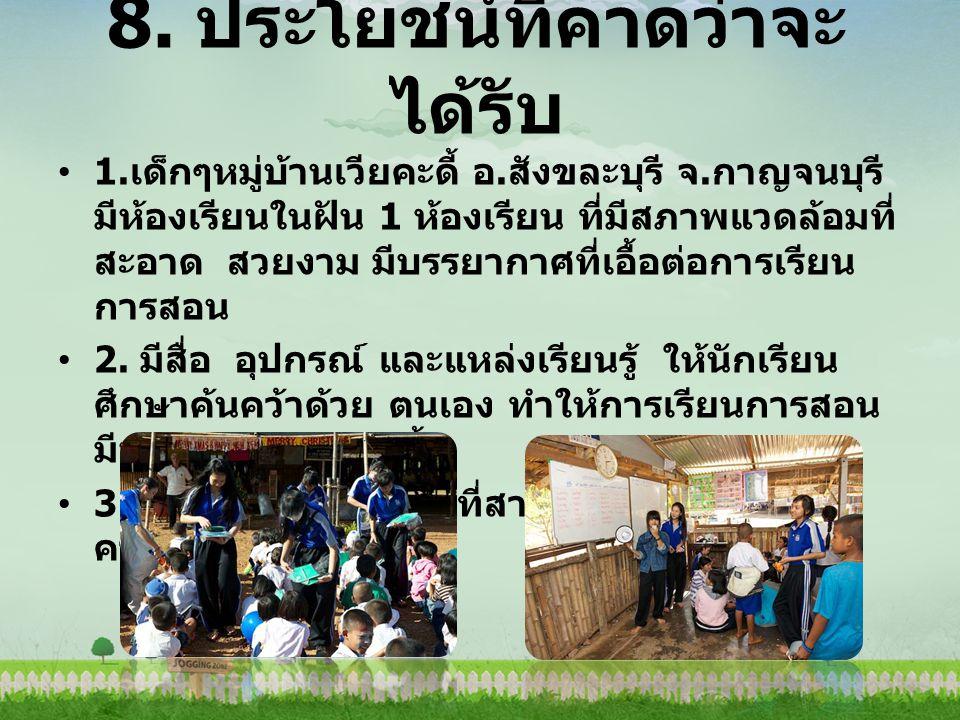 8. ประโยชน์ที่คาดว่าจะ ได้รับ 1. เด็กๆหมู่บ้านเวียคะดี้ อ. สังขละบุรี จ. กาญจนบุรี มีห้องเรียนในฝัน 1 ห้องเรียน ที่มีสภาพแวดล้อมที่ สะอาด สวยงาม มีบรร