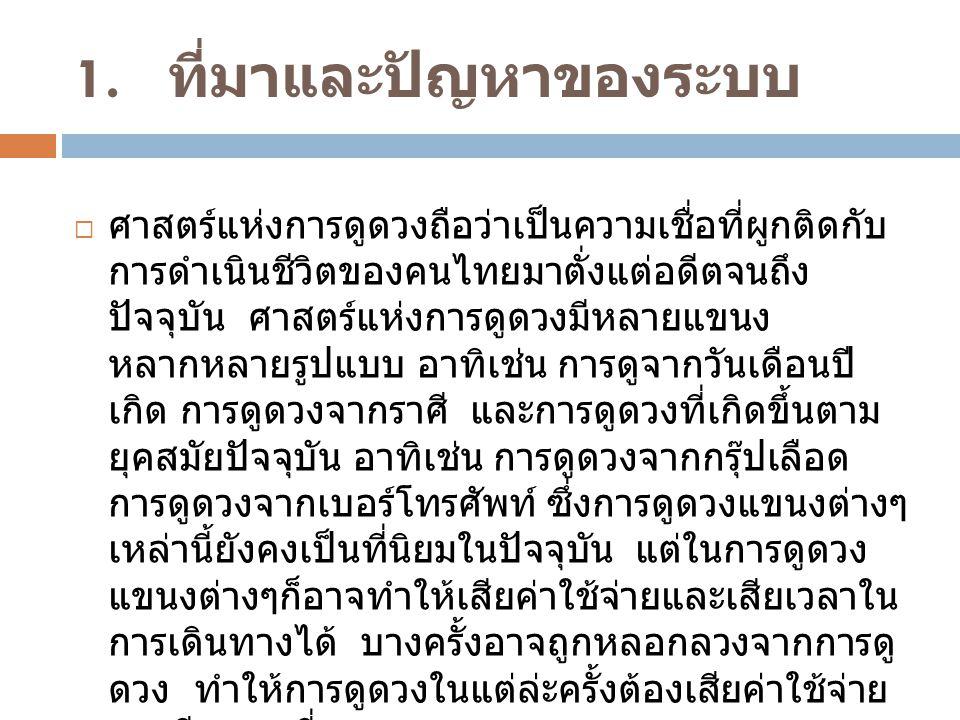 1. ที่มาและปัญหาของระบบ  ศาสตร์แห่งการดูดวงถือว่าเป็นความเชื่อที่ผูกติดกับ การดำเนินชีวิตของคนไทยมาตั่งแต่อดีตจนถึง ปัจจุบัน ศาสตร์แห่งการดูดวงมีหลาย