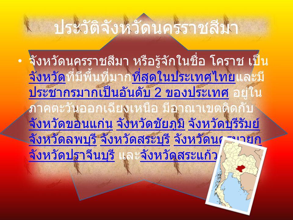 ประวัติจังหวัดนครราชสีมา จังหวัดนครราชสีมา หรือรู้จักในชื่อ โคราช เป็น จังหวัดที่มีพื้นที่มากที่สุดในประเทศไทยและมี ประชากรมากเป็นอันดับ 2 ของประเทศ อยู่ใน ภาคตะวันออกเฉียงเหนือ มีอาณาเขตติดกับ จังหวัดขอนแก่น จังหวัดชัยภูมิ จังหวัดบุรีรัมย์ จังหวัดลพบุรี จังหวัดสระบุรี จังหวัดนครนายก จังหวัดปราจีนบุรี และจังหวัดสระแก้ว จังหวัดที่สุดในประเทศไทย ประชากรมากเป็นอันดับ 2 ของประเทศ จังหวัดขอนแก่น จังหวัดชัยภูมิ จังหวัดบุรีรัมย์ จังหวัดลพบุรี จังหวัดสระบุรี จังหวัดนครนายก จังหวัดปราจีนบุรีจังหวัดสระแก้ว