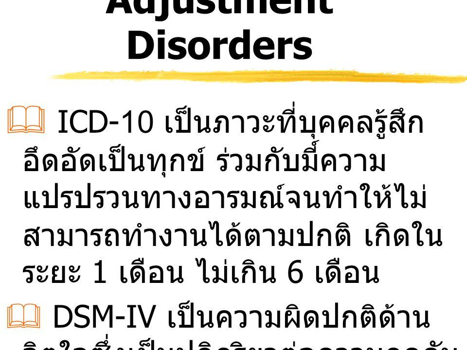 Adjustment Disorders  ICD-10 เป็นภาวะที่บุคคลรู้สึก อึดอัดเป็นทุกข์ ร่วมกับมี์ความ แปรปรวนทางอารมณ์จนทำให้ไม่ สามารถทำงานได้ตามปกติ เกิดใน ระยะ 1 เดื