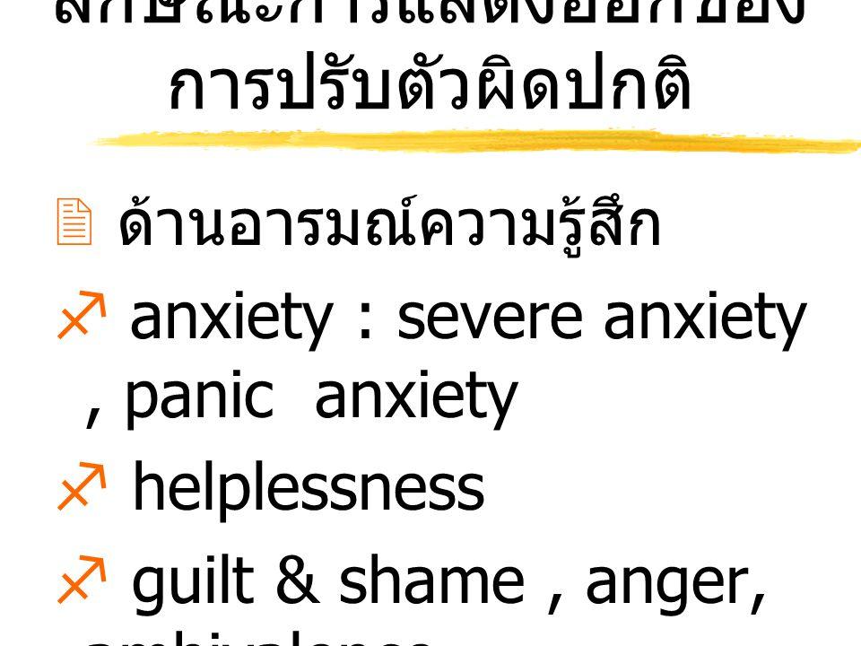 ลักษณะการแสดงออกของ การปรับตัวผิดปกติ  ด้านอารมณ์ความรู้สึก  anxiety : severe anxiety, panic anxiety  helplessness  guilt & shame, anger, ambivale