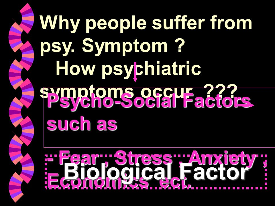 Why people suffer from psy. Symptom ? How psychiatric symptoms occur ??? Psycho-Social Factors such as - Fear, Stress, Anxiety, Economics ect. Biologi