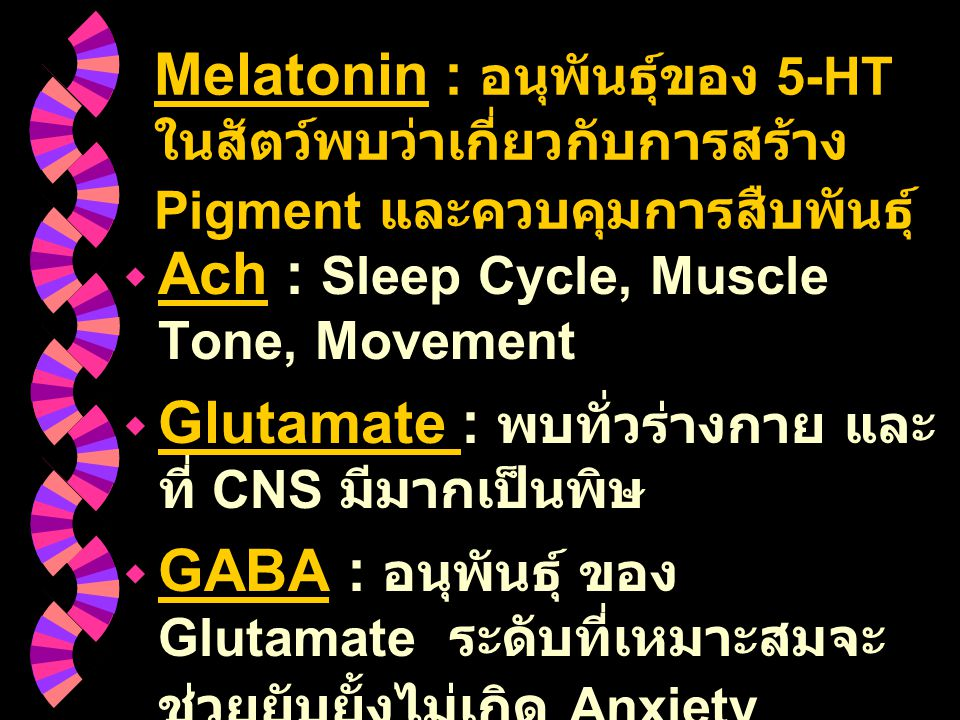 Melatonin : อนุพันธุ์ของ 5-HT ในสัตว์พบว่าเกี่ยวกับการสร้าง Pigment และควบคุมการสืบพันธุ์  Ach : Sleep Cycle, Muscle Tone, Movement  Glutamate : พบท