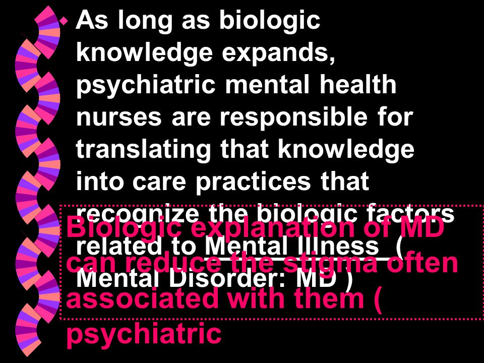  As long as biologic knowledge expands, psychiatric mental health nurses are responsible for translating that knowledge into care practices that reco