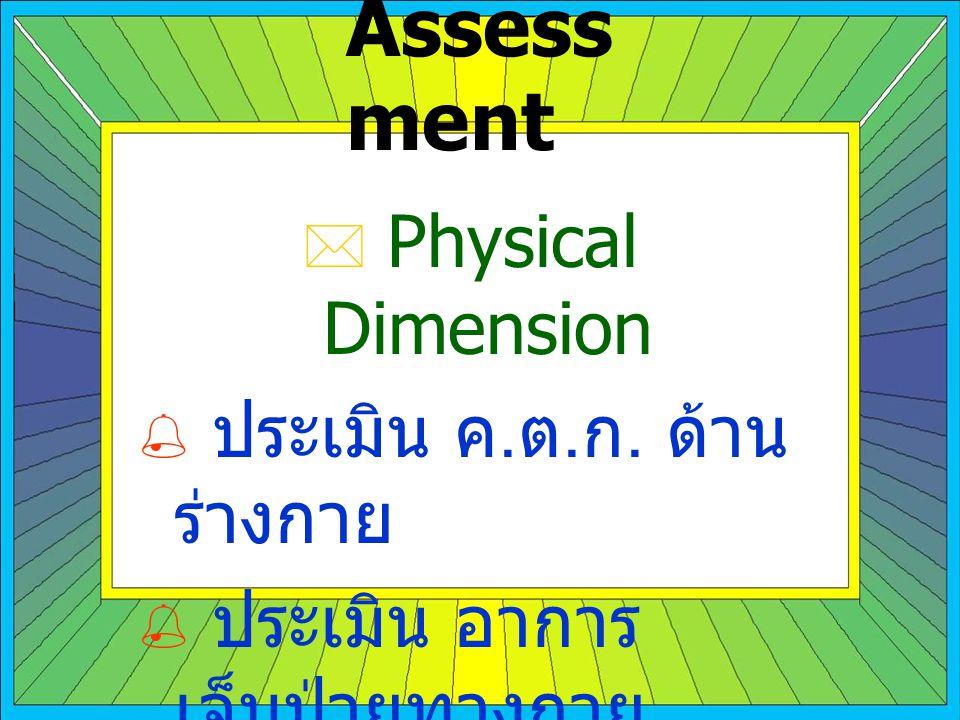 Assess ment  Physical Dimension  ประเมิน ค. ต. ก. ด้าน ร่างกาย  ประเมิน อาการ เจ็บป่วยทางกาย