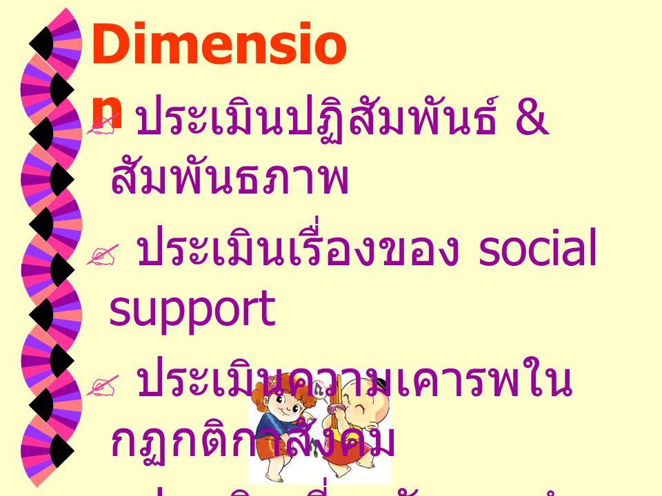 Social Dimensio n  ประเมินปฏิสัมพันธ์ & สัมพันธภาพ  ประเมินเรื่องของ social support  ประเมินความเคารพใน กฏกติกาสังคม  ประเมินเกี่ยวกับการทำ หน้าที